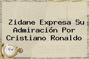 Zidane Expresa Su Admiración Por <b>Cristiano Ronaldo</b>