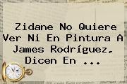Zidane No Quiere Ver Ni En Pintura A <b>James Rodríguez</b>, Dicen En <b>...</b>
