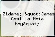 Zidane: &quot;James Casi La Mete <b>hoy</b>&quot;