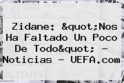Zidane: &quot;Nos Ha Faltado Un Poco De Todo&quot; - Noticias - <b>UEFA</b>.com