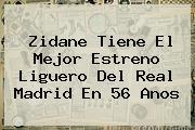 Zidane Tiene El Mejor Estreno Liguero Del <b>Real Madrid</b> En 56 Anos