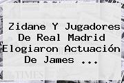 Zidane Y Jugadores De <b>Real Madrid</b> Elogiaron Actuación De James ...