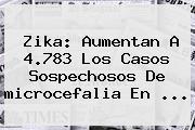Zika: Aumentan A 4.783 Los Casos Sospechosos De <b>microcefalia</b> En <b>...</b>
