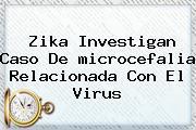 Zika Investigan Caso De <b>microcefalia</b> Relacionada Con El Virus