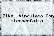 Zika, Vinculado Con <b>microcefalia</b>