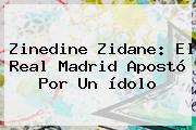 Zinedine Zidane: El <b>Real Madrid</b> Apostó Por Un ídolo