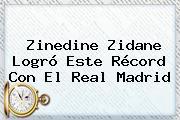 <b>Zinedine Zidane</b> Logró Este Récord Con El Real Madrid