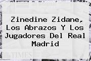 Zinedine Zidane, Los Abrazos Y Los Jugadores Del <b>Real Madrid</b>