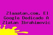 Zlaaatan.com, El Google Dedicado A <b>Zlatan</b> Ibrahimovic