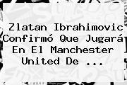 Zlatan Ibrahimovic Confirmó Que Jugará En El <b>Manchester United</b> De ...