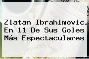 <b>Zlatan Ibrahimovic</b>, En 11 De Sus Goles Más Espectaculares