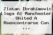 <b>Zlatan Ibrahimovic</b> Llega Al Manchester United A Reencontrarse Con ...