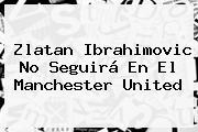 <b>Zlatan Ibrahimovic</b> No Seguirá En El Manchester United