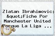 <b>Zlatan Ibrahimovic</b>: &quot;Fiche Por Manchester United Porque La Liga ...