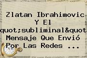 """<b>Zlatan Ibrahimovic</b> Y El """"subliminal"""" Mensaje Que Envió Por Las Redes ..."""
