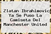 <b>Zlatan Ibrahimovic</b> Ya Se Puso La Camiseta Del <b>Manchester United</b>