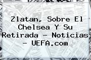 Zlatan, Sobre El Chelsea Y Su Retirada - Noticias - <b>UEFA</b>.com
