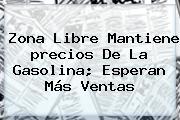 Zona Libre Mantiene <b>precios De La Gasolina</b>; Esperan Más Ventas
