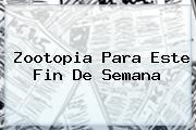 <b>Zootopia</b> Para Este Fin De Semana