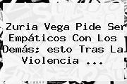 Zuria Vega Pide Ser Empáticos Con Los Demás; <b>esto</b> Tras La Violencia <b>...</b>