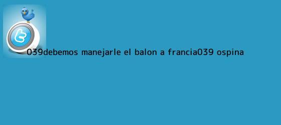trinos de &#039;Debemos manejarle el balón a <b>Francia</b>&#039;: Ospina