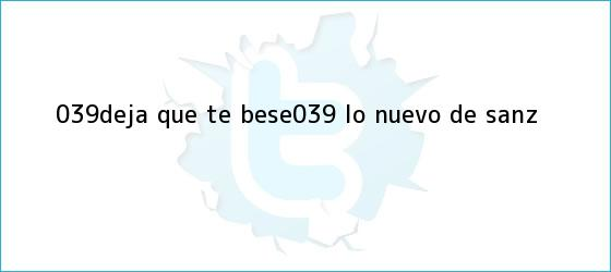 trinos de &#039;<b>Deja que te bese</b>&#039;, lo nuevo de Sanz