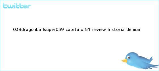 trinos de &#039;<b>DRAGONBALLSUPER</b>&#039;: <b>CAPÍTULO 51</b> REVIEW HISTORIA DE MAI ...