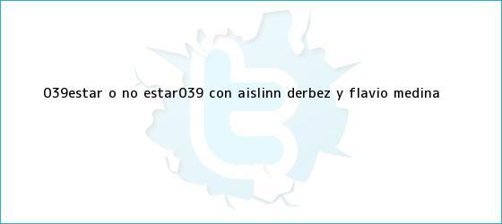 trinos de &#039;Estar o no estar&#039; con <b>Aislinn Derbez</b> y Flavio Medina
