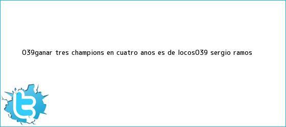 trinos de 'Ganar tres Champions en cuatro años es de locos': <b>Sergio Ramos</b>