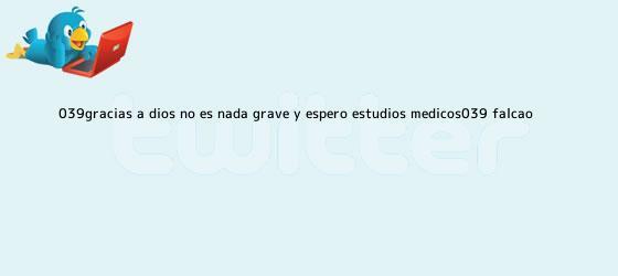 trinos de &#039;Gracias a Dios no es nada grave y espero estudios médicos&#039;: <b>Falcao</b>