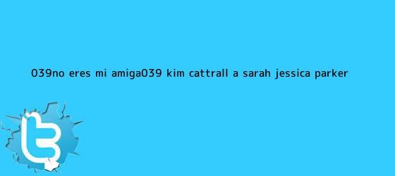 trinos de &#039;No eres mi amiga&#039;, <b>Kim Cattrall</b> a Sarah Jessica Parker
