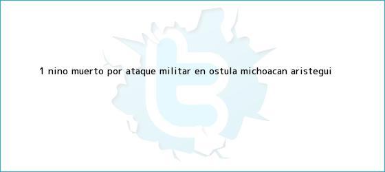 trinos de 1 niño muerto por ataque militar en <b>Ostula</b>, Michoacán - Aristegui <b>...</b>