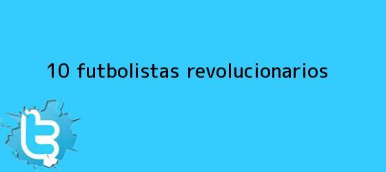 trinos de 10 futbolistas <b>revolucionarios</b>