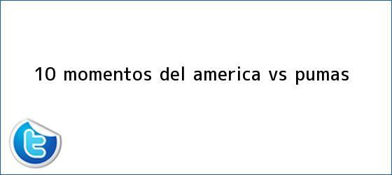 trinos de 10 momentos del <b>América vs. Pumas</b>