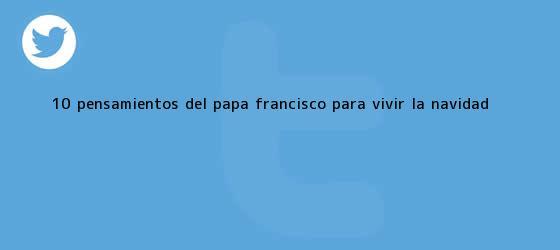 trinos de 10 <b>pensamientos</b> del Papa Francisco para vivir la <b>Navidad</b>