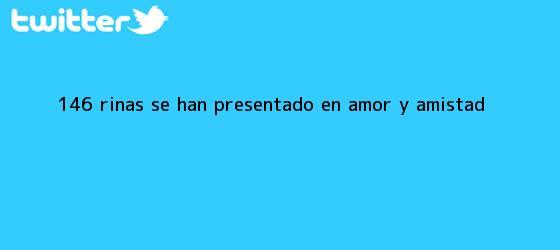 trinos de 146 riñas se han presentado en Amor y <b>Amistad</b>