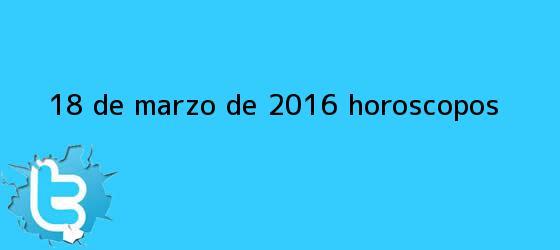 trinos de <b>18 de marzo</b> de 2016. Horóscopos