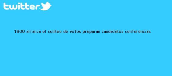 trinos de 19:00 Arranca el <b>conteo de votos</b>; preparan candidatos conferencias
