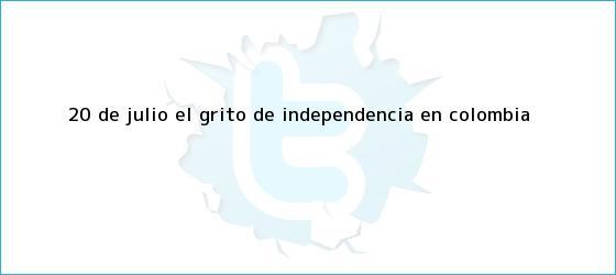trinos de 20 de julio, el grito de <b>independencia</b> en <b>Colombia</b>