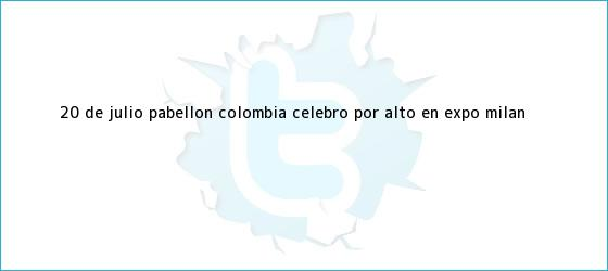 trinos de <b>20 de julio</b>: Pabellón <b>Colombia</b> celebró por alto en Expo Milán <b>...</b>