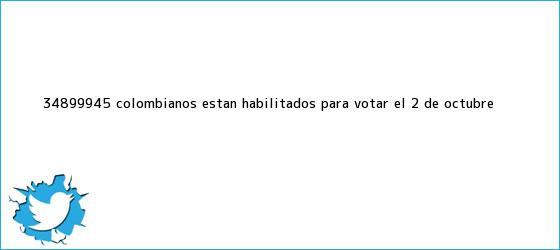 trinos de 34.899.945 colombianos están habilitados para votar el 2 de octubre