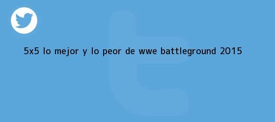 trinos de 5×5: Lo mejor y lo peor de WWE <b>Battleground 2015</b>