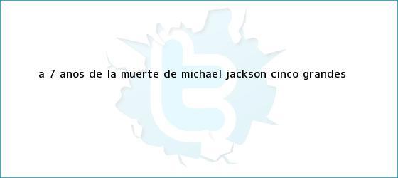 trinos de A 7 años de la muerte de <b>Michael Jackson</b>, cinco grandes ...