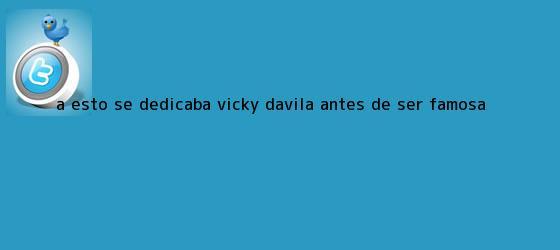 trinos de A esto se dedicaba <b>Vicky Dávila</b> antes de ser famosa