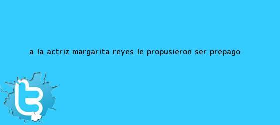 trinos de A la actriz <b>Margarita Reyes</b> le propusieron ser prepago