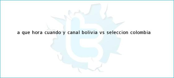 trinos de A qué hora, cuándo y canal <b>Bolivia vs</b> selección <b>Colombia</b> <b>...</b>