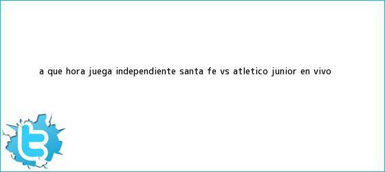 trinos de A qué hora juega Independiente <b>Santa Fe vs</b>. Atlético <b>Junior</b> En <b>Vivo</b>