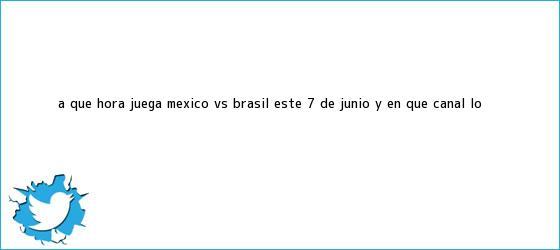 trinos de ¿A qué hora juega <b>México vs Brasil</b> este 7 de junio y en qué canal lo <b>...</b>