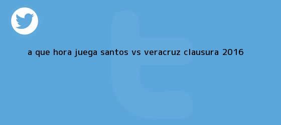trinos de ¿A qué hora juega <b>Santos vs Veracruz</b>? Clausura 2016