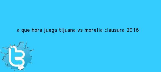 trinos de ¿A qué hora juega <b>Tijuana vs Morelia</b>? Clausura 2016
